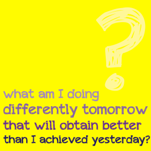 What am I doing differently tomorrow that will obtain better