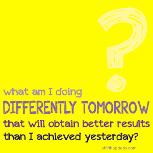 What am I doing differently tomorrow that will obtain better results than I achieved yesterday?