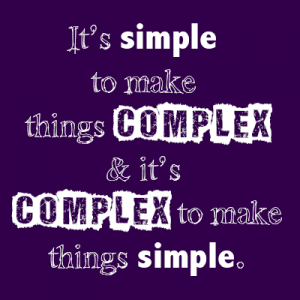 It's simple to make things complex and it's complex to make things simple